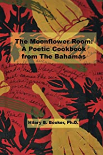 The Moonflower Room: A Poetic Cookbook from The Bahamas