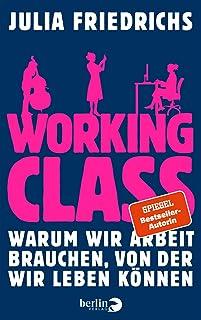 Working Class: Warum wir Arbeit brauchen, von der wir leben koennen