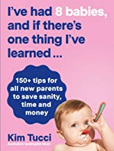 I've had 8 babies, and if there's one thing I've learned...: 150+ tips for all new parents to save sanity, time and money