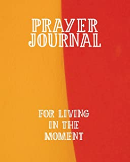 Prayer Journal For Living in the Moment: 3 Month Prayer Notebook to Write in For Being More Present – Talk to God About Mindfulness   Gorgeous 8 x 10 ... Praise and Worship Notebook (Prayer Journals)
