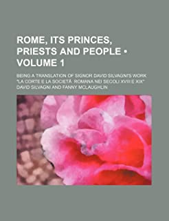 "Rome, Its Princes, Priests and People (Volume 1); Being a Translation of Signor David Silvagni's Work ""La Corte E La Socie..."