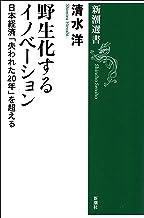 表紙: 野生化するイノベーション―日本経済「失われた20年」を超える―(新潮選書) | 清水洋