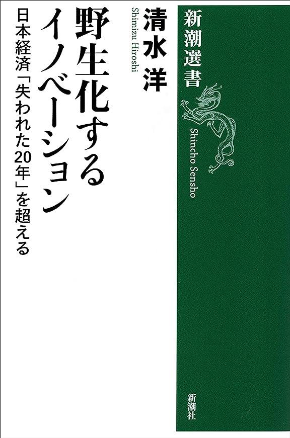 コンテンポラリー評議会センター野生化するイノベーション―日本経済「失われた20年」を超える―(新潮選書)