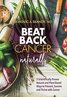Beat Back Cancer Naturally: 5 Scientifically Proven Natural and Plant-Based Ways to Prevent, Survive and Thrive with Cancer