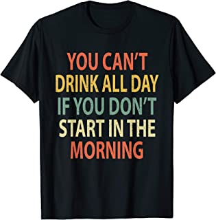 You Can't Drink All Day If You Don't Start in Morning Shirt T-Shirt