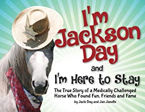 I'm Jackson Day and I'm Here To Stay: The True Story of a Medically Challenged Horse Who Found Fun, Friends and Fame