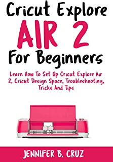 Cricut Explore Air 2 For Beginners: Learn How to Set Up Cricut Explore Air 2, Cricut DesignSpace, Troubleshooting, Tricks and Tips (Complete Beginners Guide)