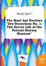 Bull's Eye!: The Most Apt Reviews Dry Storeroom No. 1: The Secret Life of the Natural History Museum