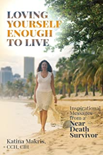 Loving Yourself Enough to Live: Inspirational Messages from a Near Death Survivor