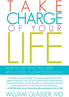 Take Charge of your Life: How to Get What you Need With Choice Theory Psychology