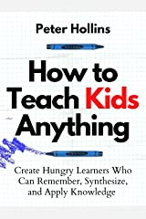 How to Teach Kids Anything: Create Hungry Learners Who can Remember, Synthesize, and Apply Knowledge (Learning how to Learn Book 16) Kindle Edition