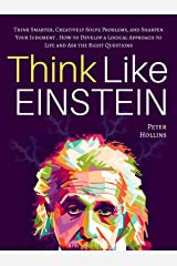 Think Like Einstein: Think Smarter, Creatively Solve Problems, and Sharpen Your Judgment. How to Develop a Logical Approach to Life and Ask the Right Questions ... Your Brain Better Book 4) (English Edition) eBook Kindle