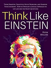 Think Like Einstein: Think Smarter, Creatively Solve Problems, and Sharpen Your Judgment. How to Develop a Logical Approac...