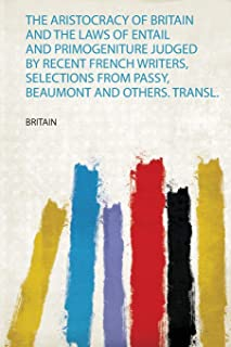 The Aristocracy of Britain and the Laws of Entail and Primogeniture Judged by Recent French Writers, Selections from Pass...