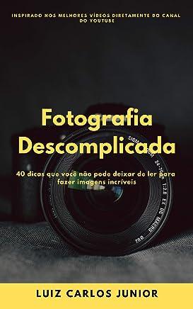 Fotografia Descomplicada: 40 dicas que você não pode deixar de ler para fazer imagens incríveis