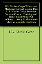 U.S. Marine Corps Wilderness Medicine Survival Course Plus U.S. Marine Corps Summer Survival Course, Training and Skills, Plus 500 free US military manuals ... field manuals when you sample this book