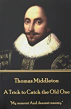 """Thomas Middleton - A Trick to Catch the Old One: """"My nearest And dearest enemy."""""""