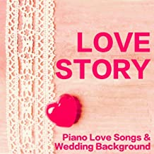 Love Story - Piano Love Songs & Wedding Background Music for Ceremony and Dance Party
