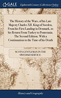 The History of the Wars, of his Late Majesty Charles XII. King of Sweden, From his First Landing in Denmark, to his Return...