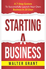 Starting A Business: A 7-Step System To Successfully Launch Your Own Business In 30 Days & Become a Great Entrepreneur (Entrepreneurship Book 1) Kindle Edition