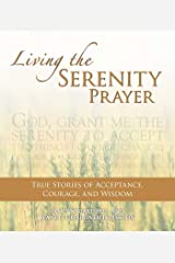 Living the Serenity Prayer: True Stories of Acceptance, Courage, and Wisdom Kindle Edition