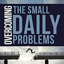 OVERCOMING THE SMALL DAILY PROBLEMS: Managing and Embracing Failure, Self-Motivation time managing and Goal Setting,