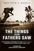 The Things Our Fathers Saw: The Untold Stories of the World War II Generation from Hometown, USA-Voices of the Pacific The...