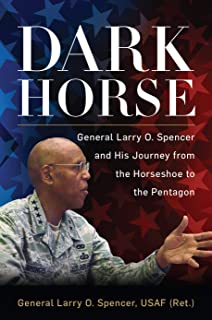 Dark Horse: General Larry O. Spencer and His Journey from the Horseshoe to the Pentagon