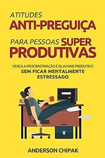 Atitudes Anti-Preguiça Para Pessoas Super Produtivas: Vença a Procrastinação e Seja Mais Produtivo Sem Ficar Mentalmente E...