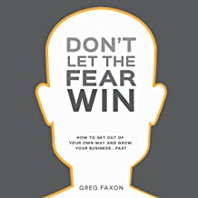 Don't Let the Fear Win: How to Get out of Your Own Way and Grow Your Business...Fast