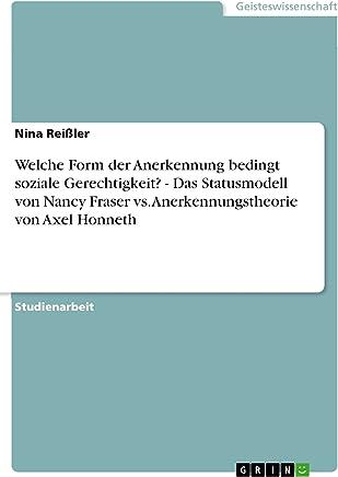 Welche Form der Anerkennung bedingt soziale Gerechtigkeit?  -  Das Statusmodell von Nancy Fraser vs. Anerkennungstheorie von Axel Honneth (German Edition)