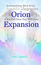 Archangelology, Orion, Expansion: If You Call Them They Will Come (Archangelology Book Series 15)