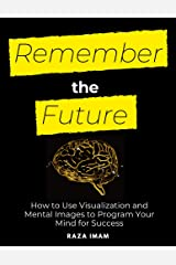 Remember the Future: How to Use Visualization and Mental Images to Program Your Mind for Success (Train Your Brain Book 4) Kindle Edition