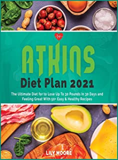 Atkins Diet Plan 2021: The Ultimate Diet for to Lose Up To 30 Pounds In 30 Days and Feeling Great With 50+ Easy and Health...