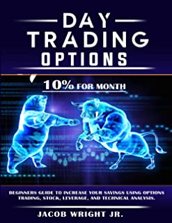 Day Trading Options: 10% for Month,Beginners Guide to Increase your Savings Using Options Trading, Stock, Leverage, and Te...