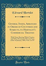 General Index, Arranged in Order of Countries and Subjects, to Hertslet's Commercial Treaties: With Notes Shewing Which Treaties and Other Documents ... 1885; Vols. I to XV (Classic Reprint)