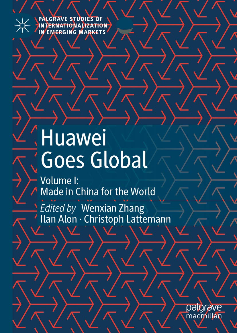 Huawei Goes Global: Volume I: Made in China for the World (Palgrave Studies of Internationalization in Emerging Markets Book 1)
