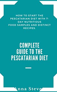 Complete Guide to The Pescatarian Diet: How To Start The Pescatarian Diet with 7-Day Nutritious Food Samples and distinct Recipes.