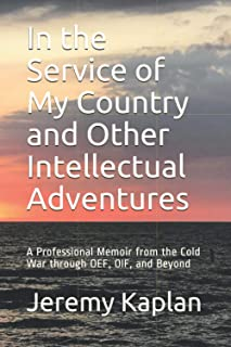 In the Service of My Country and Other Intellectual Adventures: A Professional Memoir from the Cold War through OEF, OIF, ...