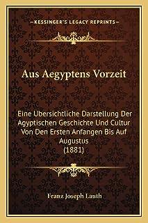 Aus Aegyptens Vorzeit: Eine Ubersichtliche Darstellung Der Agyptischen Geschichte Und Cultur Von Den Ersten Anfangen Bis A...