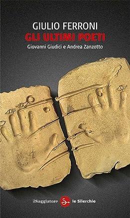 Gli ultimi poeti: Giovanni Giudici e Andrea Zanzotto (Le silerchie Vol. 9)