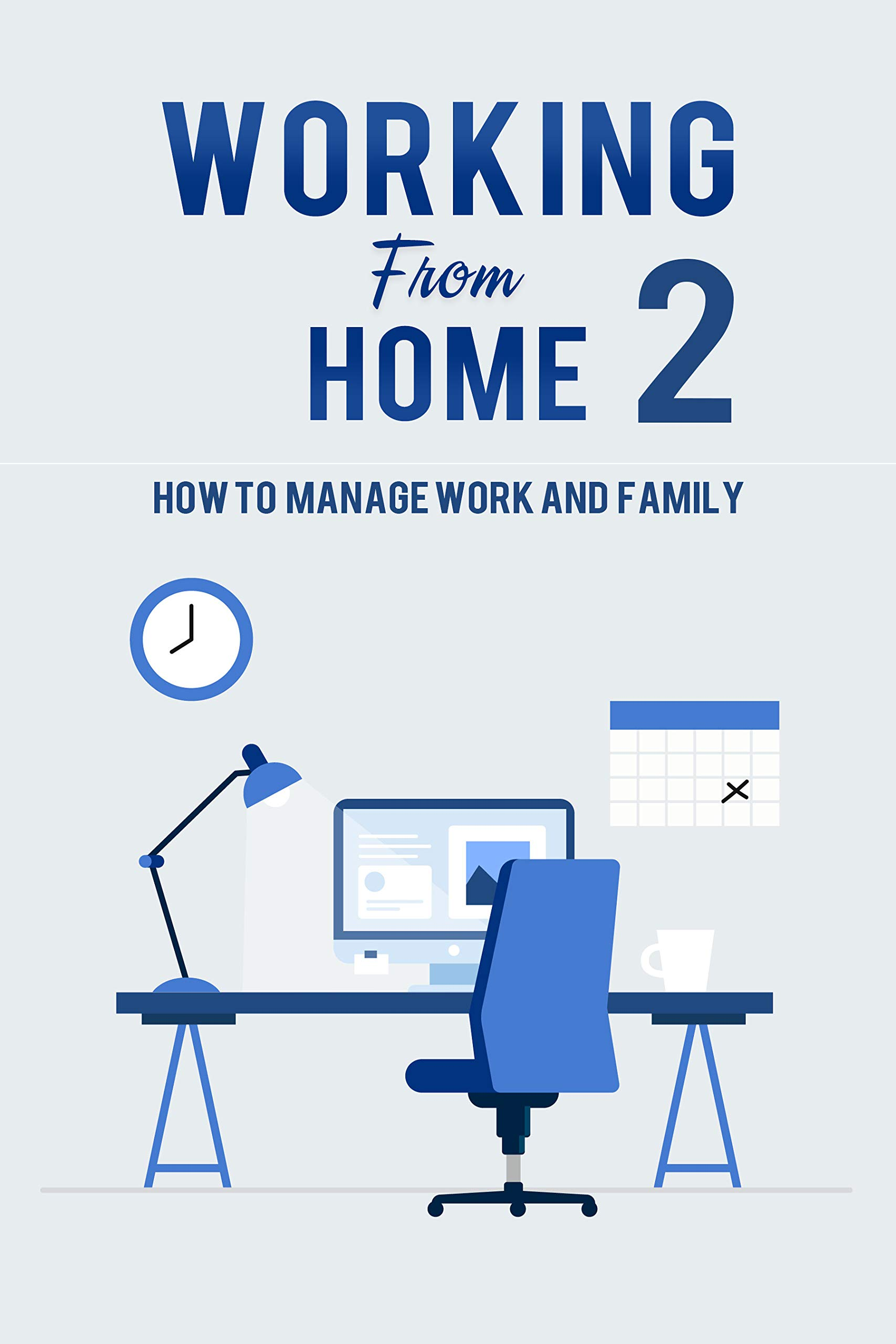 Working from Home 2: How to manage work and family. Guide for a healthy work-life balance while being a working at home mom or dad