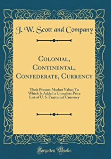 Colonial, Continental, Confederate, Currency: Their Present Market Value; To Which Is Added a Complete Price List of U. S. Fractional Currency (Classic Reprint)
