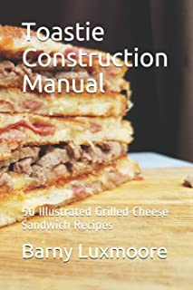 Toastie Construction Manual: 50 Illustrated Grilled Cheese Sandwich Recipes