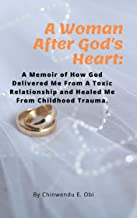 A Woman After God's Heart: A Memoir of How God Delivered Me From A Toxic Relationship and Childhood Trauma