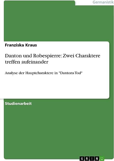 """Danton und Robespierre: Zwei Charaktere treffen aufeinander: Analyse der Hauptcharaktere in """"Dantons Tod"""" (German Edition)"""