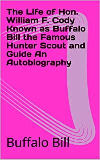 The Life of Hon. William F. Cody Known as Buffalo Bill the Famous Hunter Scout and Guide An Autobiography