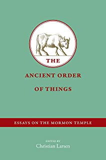 The Ancient Order of Things: Essays on the Mormon Temple