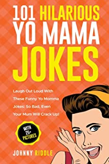 101 Hilarious Yo Mama Jokes: Laugh Out Loud With These Funny Yo Momma Jokes: So Bad, Even Your Mum Will Crack Up! (WITH 25+ PICTURES) (Funny Yo Mama Jokes) (Volume 1)