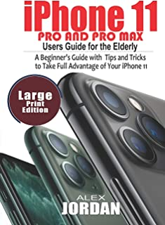 iPhone 11 Pro and Pro Max Users Guide For the Elderly: A Beginner's Guide with Tips and Tricks to Take Full Advantage of Y...